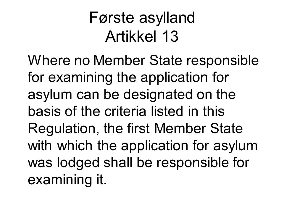 Første asylland Artikkel 13 Where no Member State responsible for examining the application for asylum can be designated on the basis of the criteria listed in this Regulation, the first Member State with which the application for asylum was lodged shall be responsible for examining it.