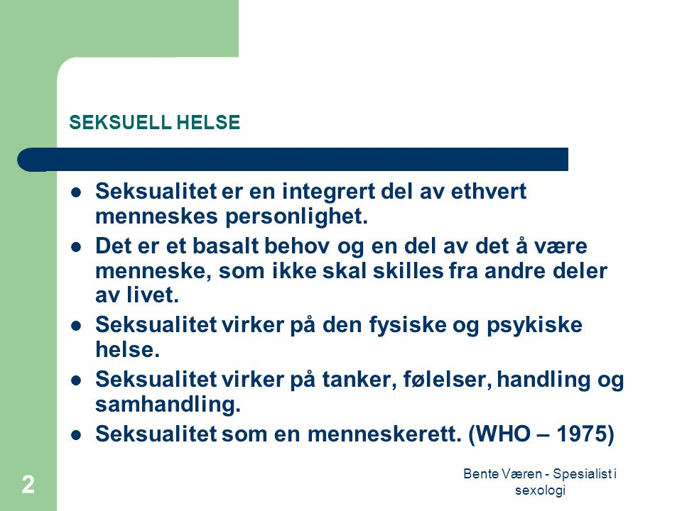 Bente Væren - Spesialist i sexologi 2 SEKSUELL HELSE Seksualitet er en integrert del av ethvert menneskes personlighet.