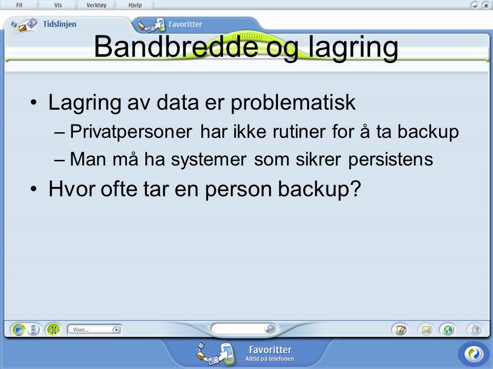 Bandbredde og lagring Lagring av data er problematisk –Privatpersoner har ikke rutiner for å ta backup –Man må ha systemer som sikrer persistens Hvor ofte tar en person backup