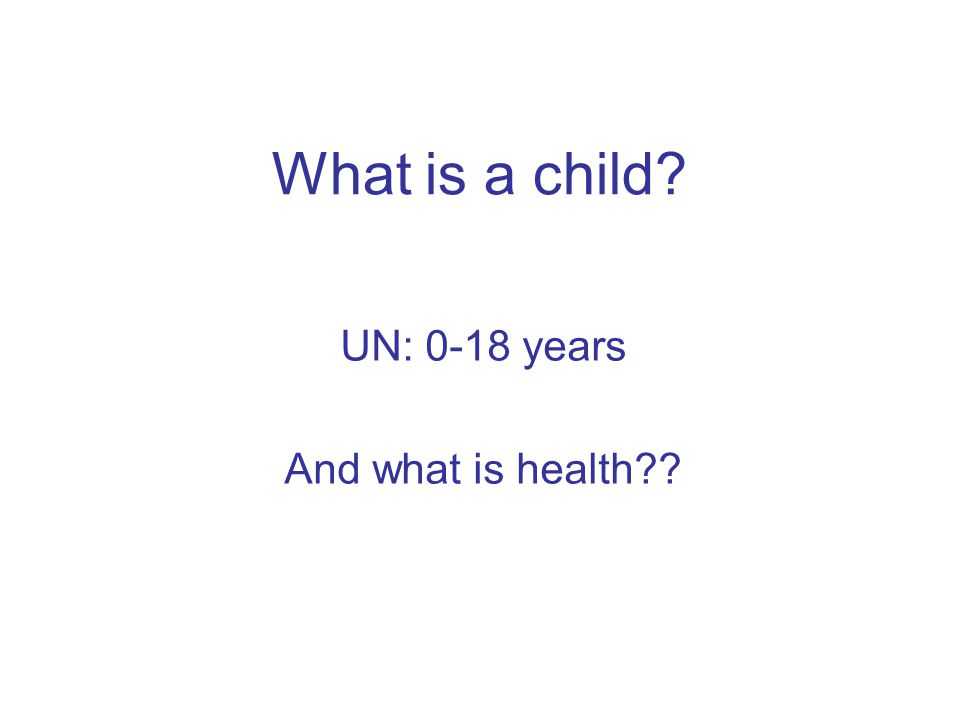 What is a child? UN: 0-18 years And what is health??