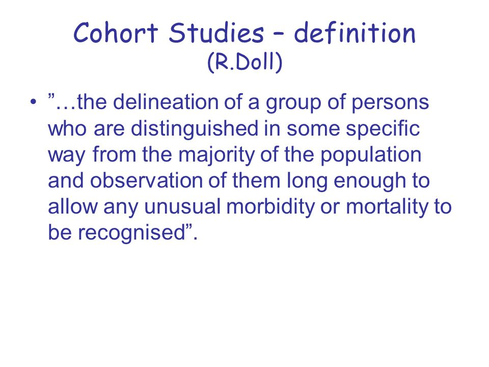 """Cohort Studies – definition (R.Doll) """"…the delineation of a group of persons who are distinguished in some specific way from the majority of the popul"""