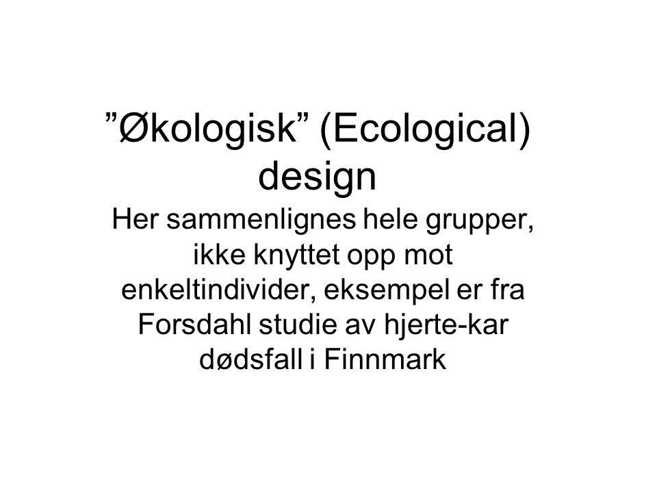 """""""Økologisk"""" (Ecological) design Her sammenlignes hele grupper, ikke knyttet opp mot enkeltindivider, eksempel er fra Forsdahl studie av hjerte-kar død"""