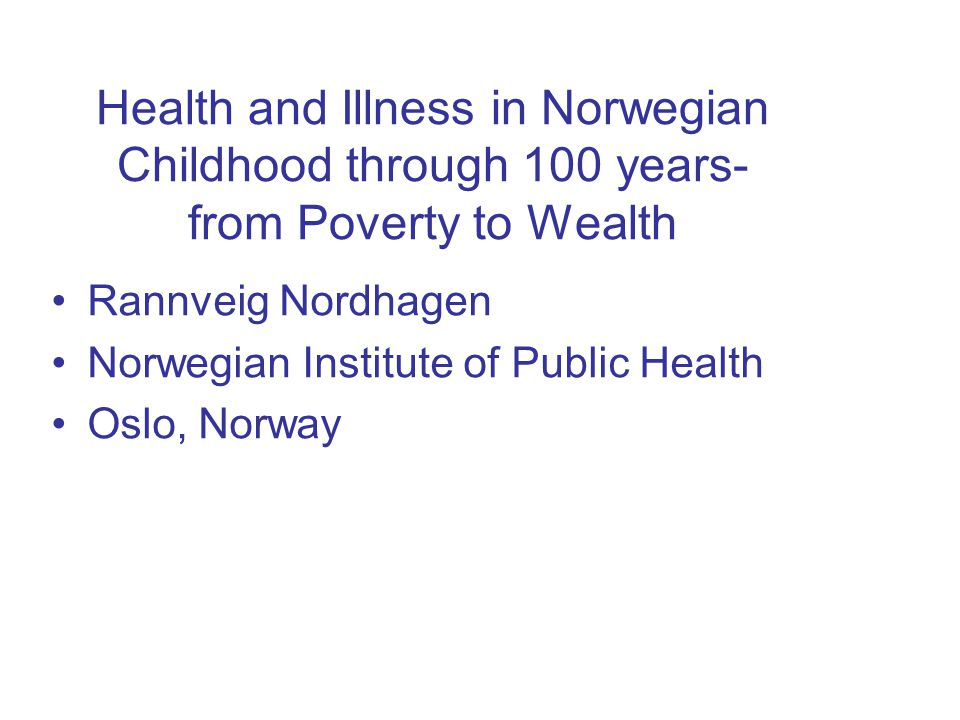 Health and Illness in Norwegian Childhood through 100 years- from Poverty to Wealth Rannveig Nordhagen Norwegian Institute of Public Health Oslo, Norw