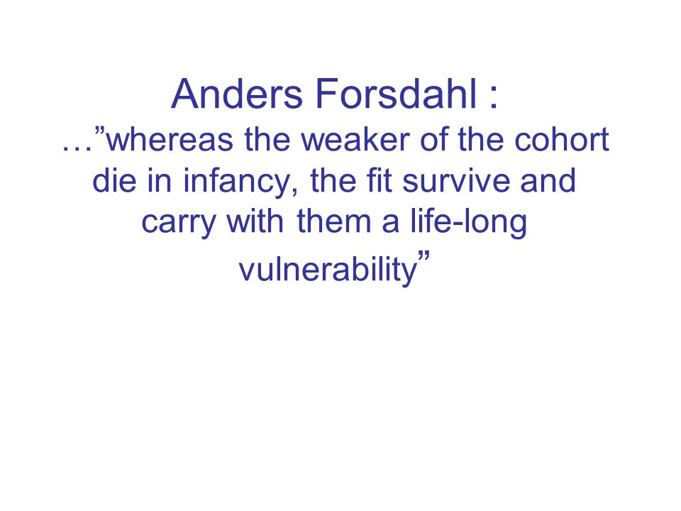 """Anders Forsdahl : …""""whereas the weaker of the cohort die in infancy, the fit survive and carry with them a life-long vulnerability """""""