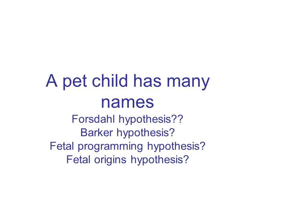 A pet child has many names Forsdahl hypothesis?? Barker hypothesis? Fetal programming hypothesis? Fetal origins hypothesis?