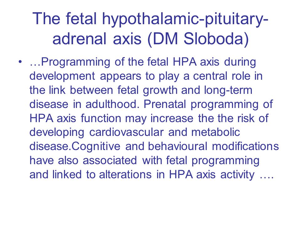 The fetal hypothalamic-pituitary- adrenal axis (DM Sloboda) …Programming of the fetal HPA axis during development appears to play a central role in th