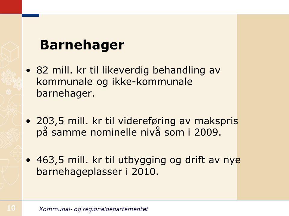 Kommunal- og regionaldepartementet 10 Barnehager 82 mill. kr til likeverdig behandling av kommunale og ikke-kommunale barnehager. 203,5 mill. kr til v