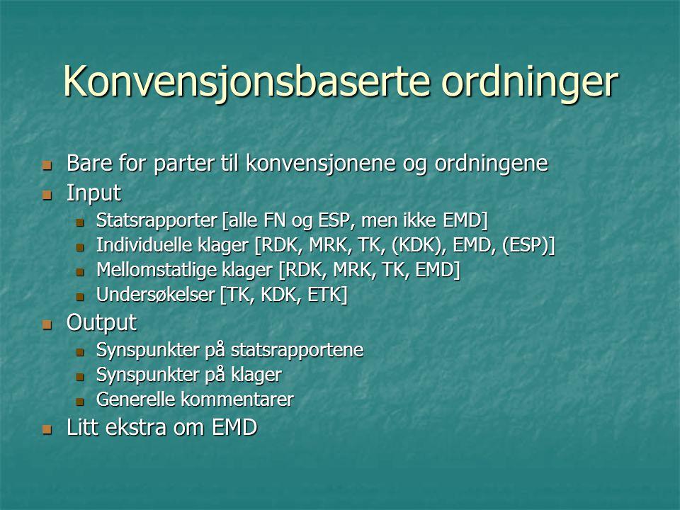 Konvensjonsbaserte ordninger Bare for parter til konvensjonene og ordningene Bare for parter til konvensjonene og ordningene Input Input Statsrapporter [alle FN og ESP, men ikke EMD] Statsrapporter [alle FN og ESP, men ikke EMD] Individuelle klager [RDK, MRK, TK, (KDK), EMD, (ESP)] Individuelle klager [RDK, MRK, TK, (KDK), EMD, (ESP)] Mellomstatlige klager [RDK, MRK, TK, EMD] Mellomstatlige klager [RDK, MRK, TK, EMD] Undersøkelser [TK, KDK, ETK] Undersøkelser [TK, KDK, ETK] Output Output Synspunkter på statsrapportene Synspunkter på statsrapportene Synspunkter på klager Synspunkter på klager Generelle kommentarer Generelle kommentarer Litt ekstra om EMD Litt ekstra om EMD