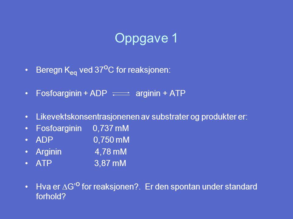 Oppgave 1 Beregn K eq ved 37 o C for reaksjonen: Fosfoarginin + ADP arginin + ATP Likevektskonsentrasjonenen av substrater og produkter er: Fosfoarginin 0,737 mM ADP 0,750 mM Arginin 4,78 mM ATP 3,87 mM Hva er  G' o for reaksjonen?.