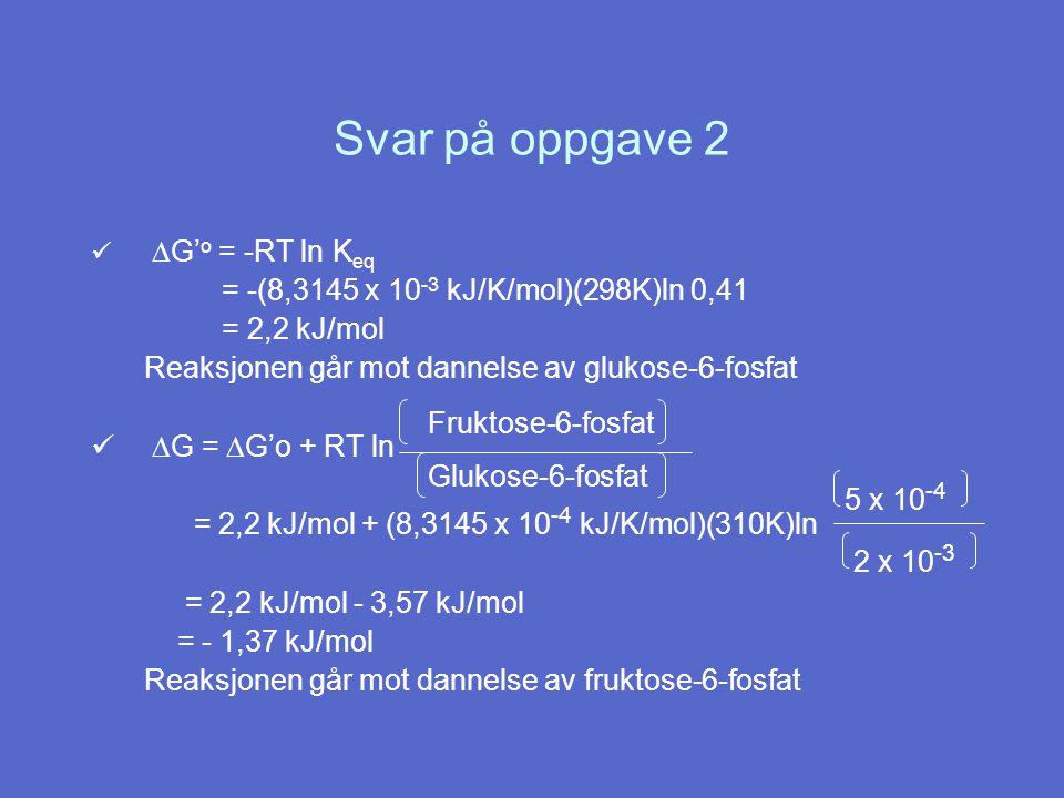 Svar på oppgave 2  G' o = -RT ln K eq = -(8,3145 x 10 -3 kJ/K/mol)(298K)ln 0,41 = 2,2 kJ/mol Reaksjonen går mot dannelse av glukose-6-fosfat  G =  G'o + RT ln = 2,2 kJ/mol + (8,3145 x 10 -4 kJ/K/mol)(310K)ln = 2,2 kJ/mol - 3,57 kJ/mol = - 1,37 kJ/mol Reaksjonen går mot dannelse av fruktose-6-fosfat Fruktose-6-fosfat Glukose-6-fosfat 5 x 10 -4 2 x 10 -3
