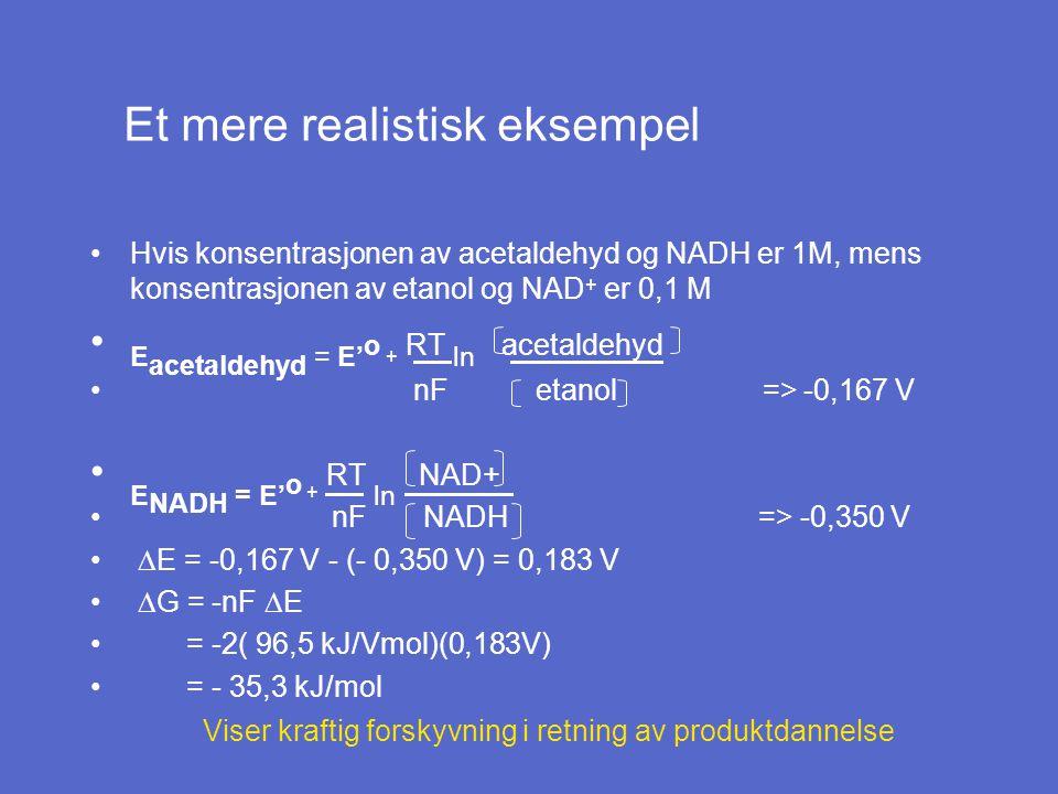 Hvis konsentrasjonen av acetaldehyd og NADH er 1M, mens konsentrasjonen av etanol og NAD + er 0,1 M E acetaldehyd = E' o + RT ln acetaldehyd nF etanol => -0,167 V E NADH = E' o + RT ln NAD+ nF NADH => -0,350 V  E = -0,167 V - (- 0,350 V) = 0,183 V  G = -nF  E = -2( 96,5 kJ/Vmol)(0,183V) = - 35,3 kJ/mol Viser kraftig forskyvning i retning av produktdannelse Et mere realistisk eksempel