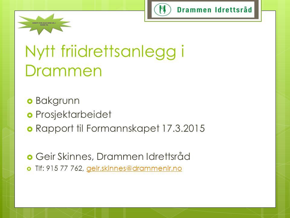 Nytt friidrettsanlegg i Drammen  Bakgrunn  Prosjektarbeidet  Rapport til Formannskapet 17.3.2015  Geir Skinnes, Drammen Idrettsråd  Tlf: 915 77 7