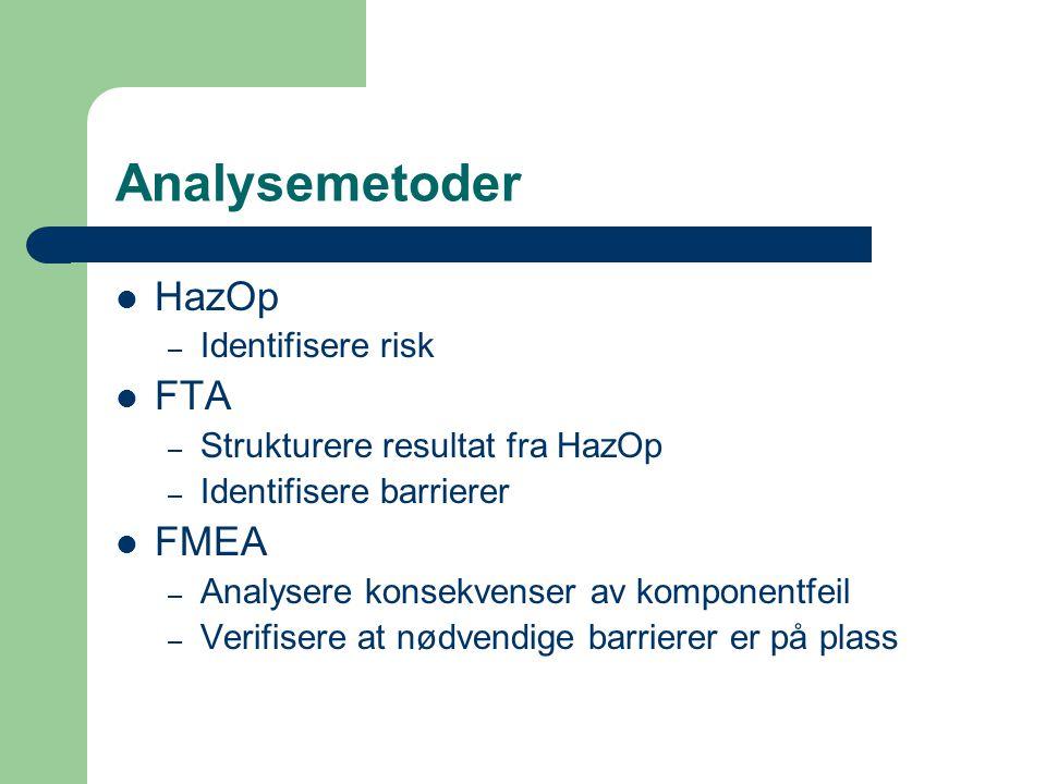 Analysemetoder HazOp – Identifisere risk FTA – Strukturere resultat fra HazOp – Identifisere barrierer FMEA – Analysere konsekvenser av komponentfeil – Verifisere at nødvendige barrierer er på plass