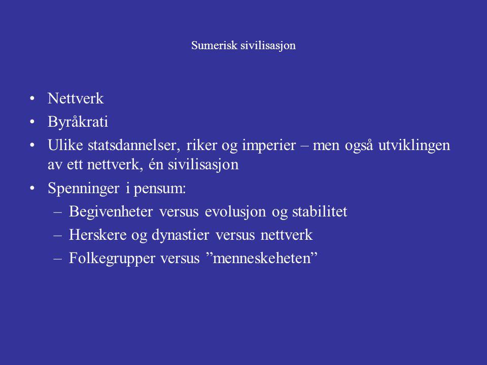 Sumerisk sivilisasjon Nettverk Byråkrati Ulike statsdannelser, riker og imperier – men også utviklingen av ett nettverk, én sivilisasjon Spenninger i