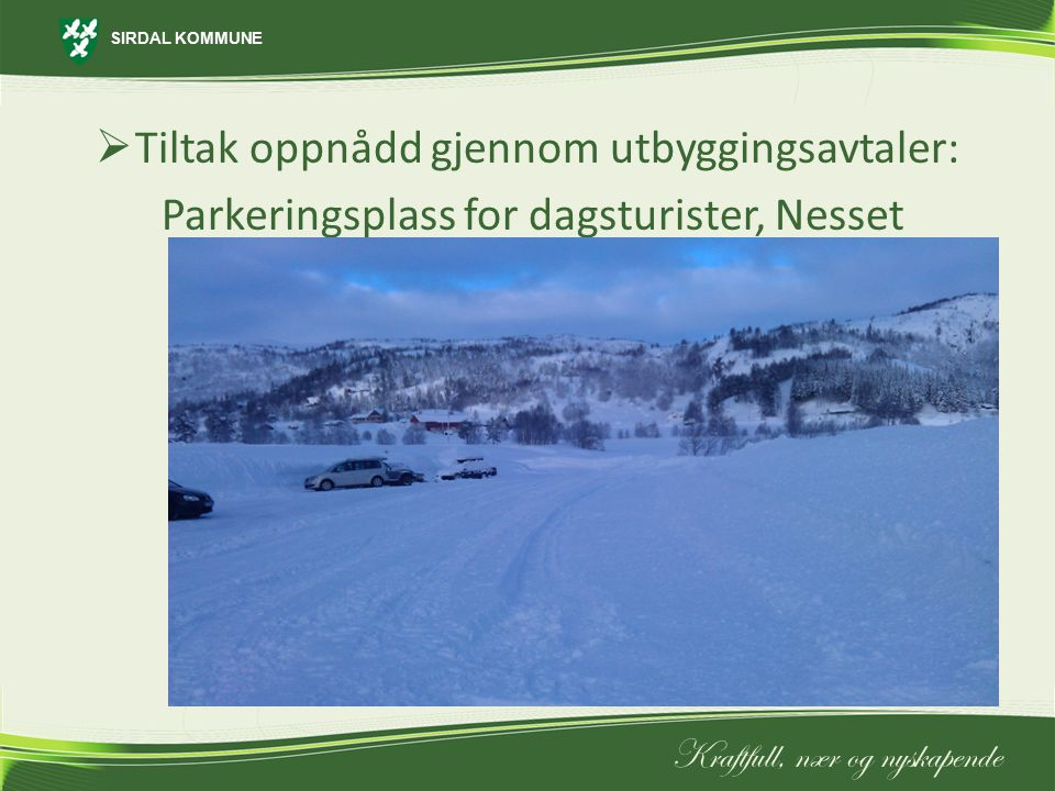 SIRDAL KOMMUNE Kraftfull, nær og nyskapende  Tiltak oppnådd gjennom utbyggingsavtaler: Parkeringsplass for dagsturister, Nesset
