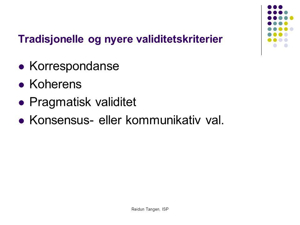 Reidun Tangen, ISP Tradisjonelle og nyere validitetskriterier Korrespondanse Koherens Pragmatisk validitet Konsensus- eller kommunikativ val.