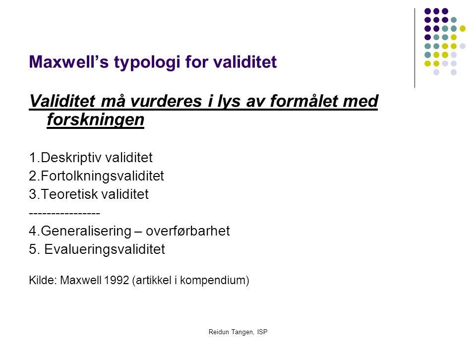 Reidun Tangen, ISP Maxwell's typologi for validitet Validitet må vurderes i lys av formålet med forskningen 1.Deskriptiv validitet 2.Fortolkningsvalid