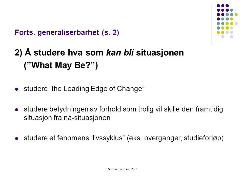 """Reidun Tangen, ISP Forts. generaliserbarhet (s. 2) 2) Å studere hva som kan bli situasjonen (""""What May Be?"""") studere """"the Leading Edge of Change"""" stud"""