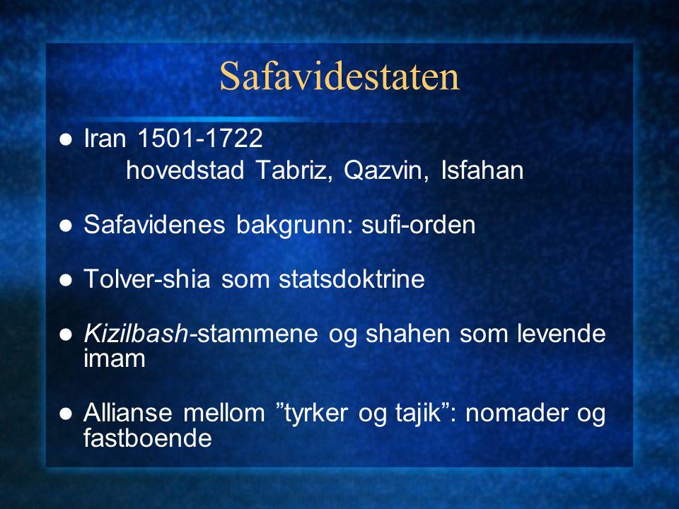 Safavidestaten Iran 1501-1722 hovedstad Tabriz, Qazvin, Isfahan Safavidenes bakgrunn: sufi-orden Tolver-shia som statsdoktrine Kizilbash-stammene og s