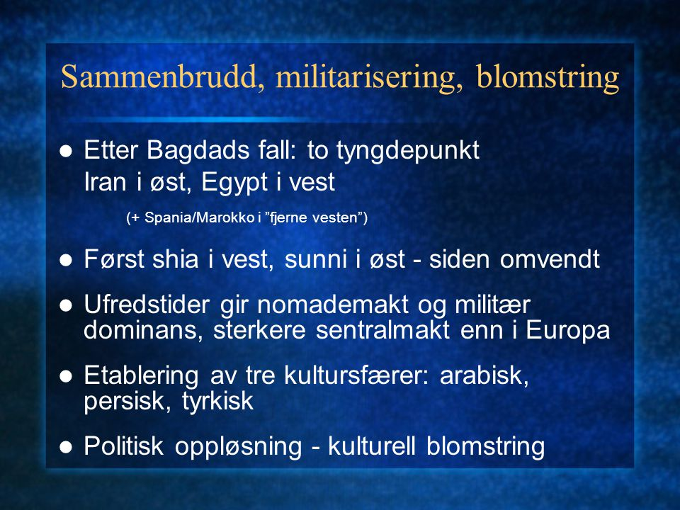 "Sammenbrudd, militarisering, blomstring Etter Bagdads fall: to tyngdepunkt Iran i øst, Egypt i vest (+ Spania/Marokko i ""fjerne vesten"") Først shia i"
