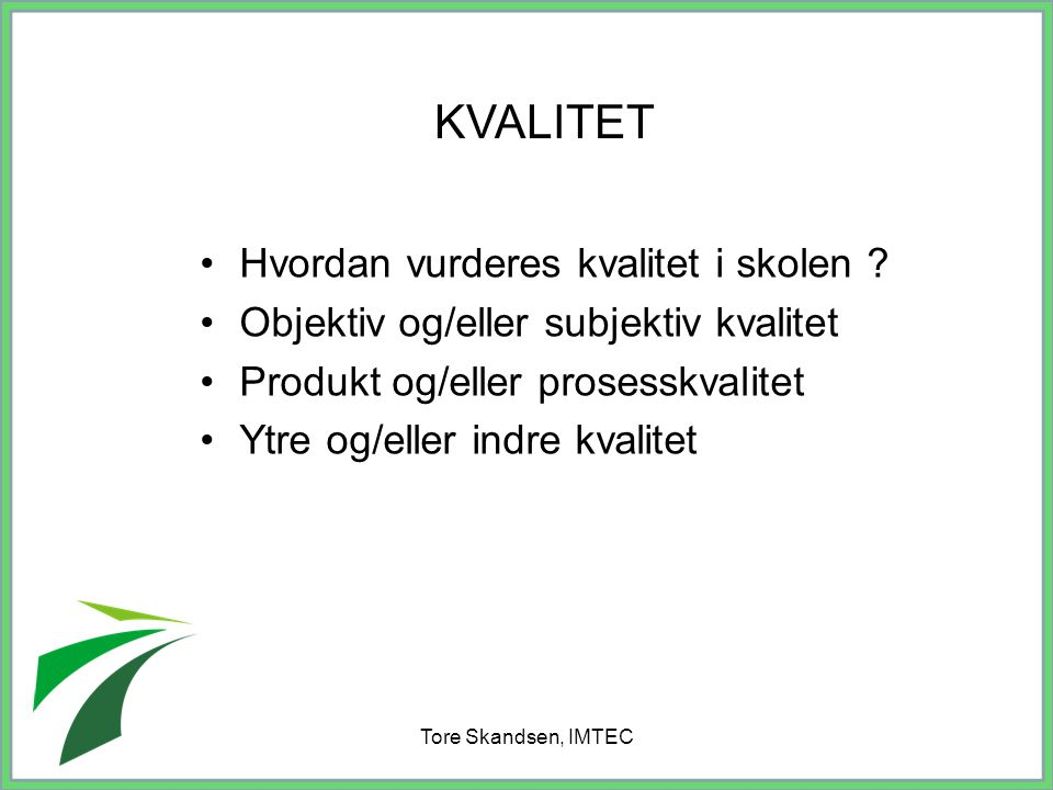 Tore Skandsen, IMTEC Hvordan vurderes kvalitet i skolen ? Objektiv og/eller subjektiv kvalitet Produkt og/eller prosesskvalitet Ytre og/eller indre kv