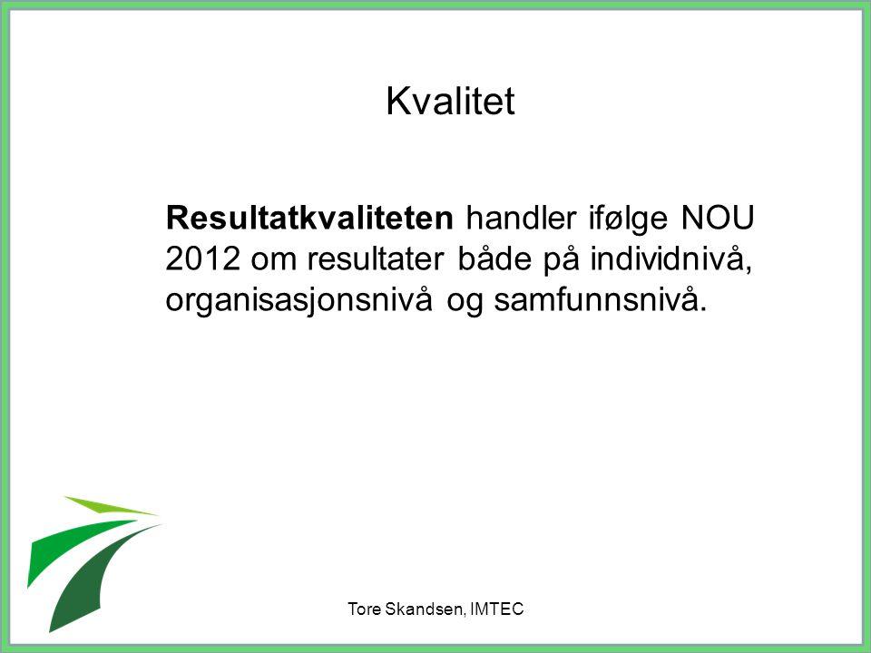 Tore Skandsen, IMTEC Resultatkvaliteten handler ifølge NOU 2012 om resultater både på individnivå, organisasjonsnivå og samfunnsnivå. Kvalitet