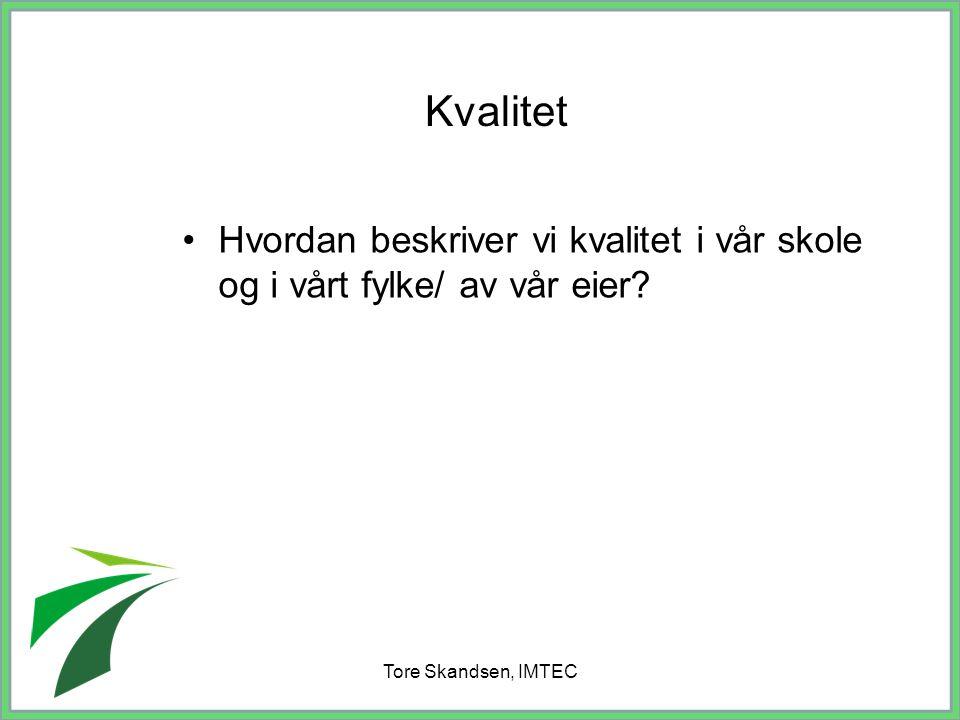 Tore Skandsen, IMTEC Hvordan beskriver vi kvalitet i vår skole og i vårt fylke/ av vår eier? Kvalitet