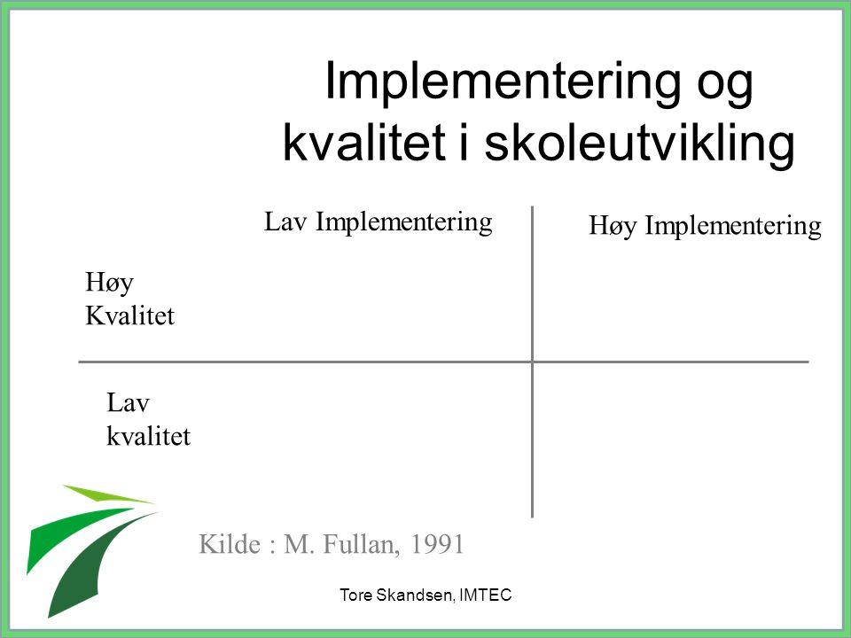 Tore Skandsen, IMTEC Implementering og kvalitet i skoleutvikling Lav Implementering Høy Implementering Høy Kvalitet Lav kvalitet Kilde : M. Fullan, 19