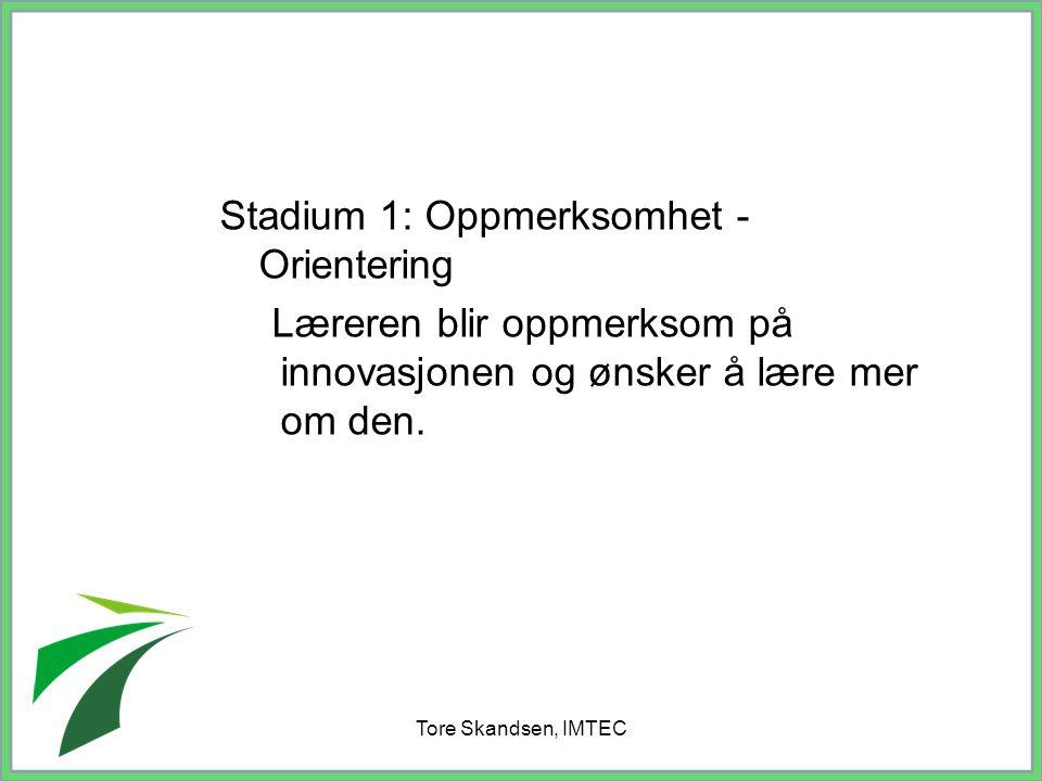 Tore Skandsen, IMTEC Stadium 1: Oppmerksomhet - Orientering Læreren blir oppmerksom på innovasjonen og ønsker å lære mer om den.