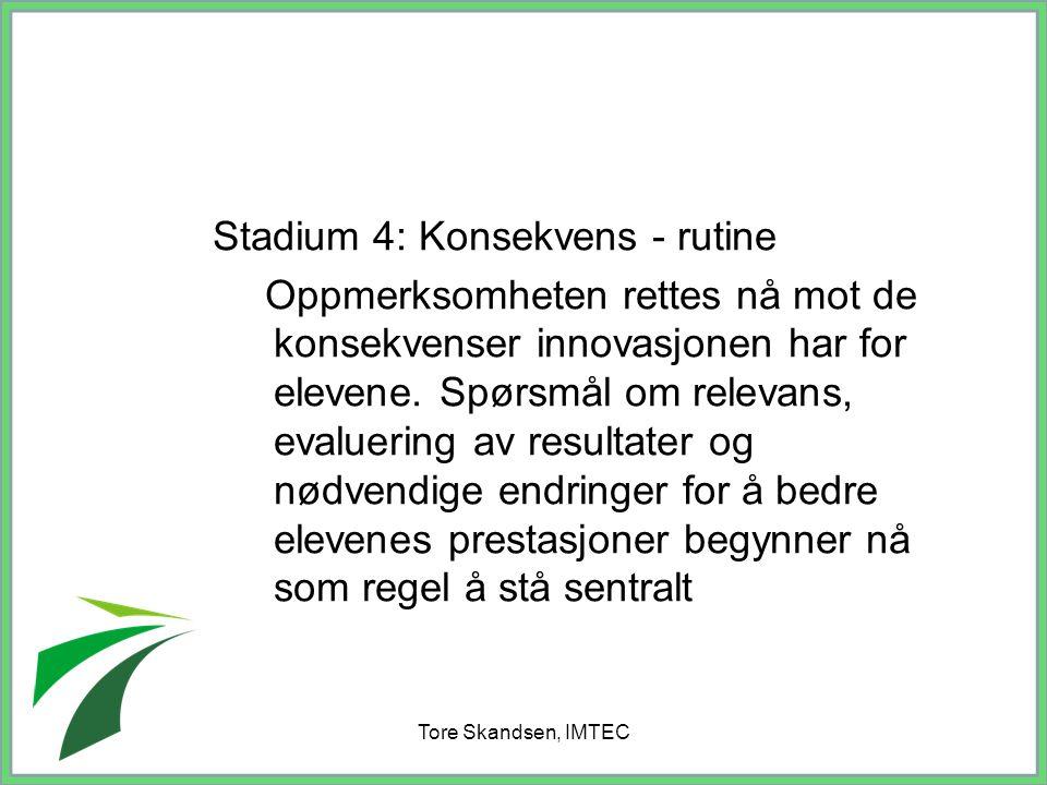 Tore Skandsen, IMTEC Stadium 4: Konsekvens - rutine Oppmerksomheten rettes nå mot de konsekvenser innovasjonen har for elevene. Spørsmål om relevans,