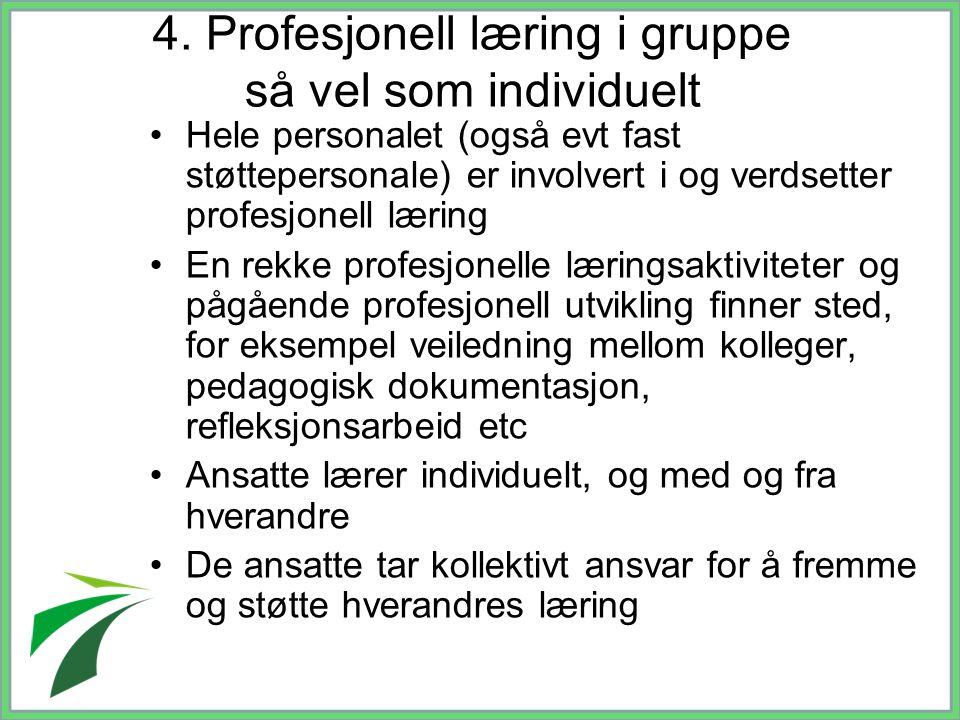 4. Profesjonell læring i gruppe så vel som individuelt Hele personalet (også evt fast støttepersonale) er involvert i og verdsetter profesjonell lærin