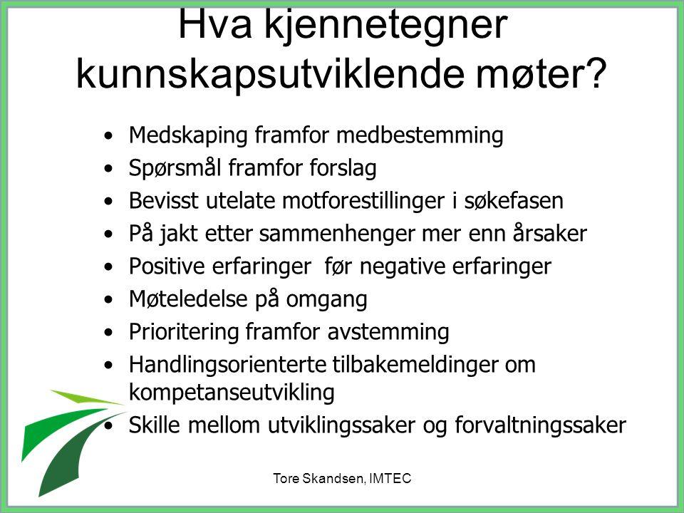 Tore Skandsen, IMTEC Hva kjennetegner kunnskapsutviklende møter? Medskaping framfor medbestemming Spørsmål framfor forslag Bevisst utelate motforestil