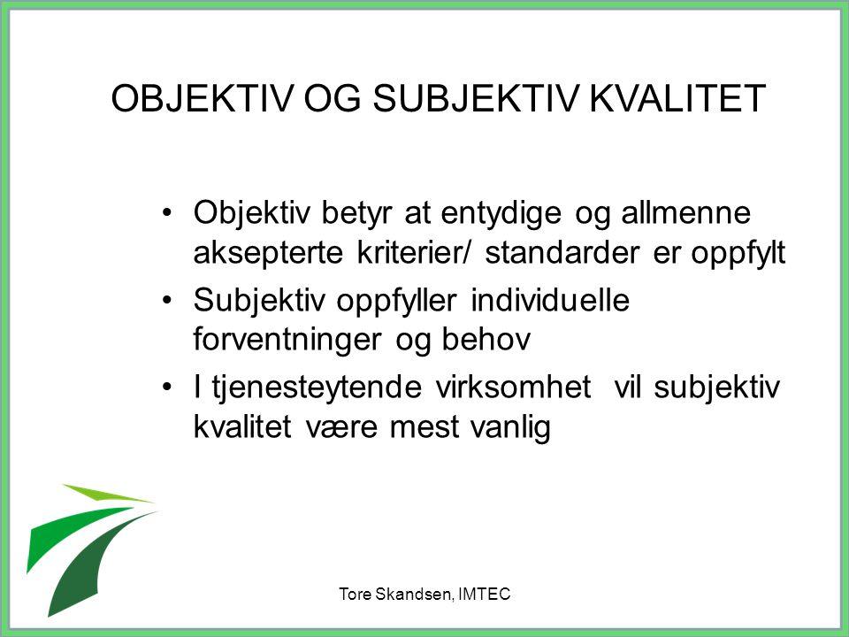 Tore Skandsen, IMTEC Objektiv betyr at entydige og allmenne aksepterte kriterier/ standarder er oppfylt Subjektiv oppfyller individuelle forventninger