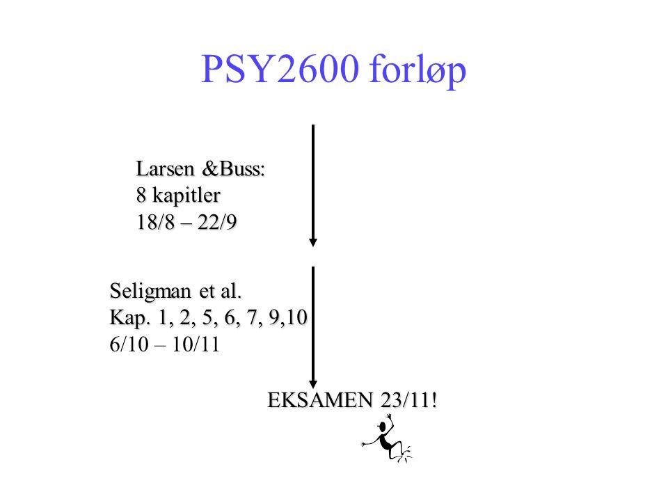 PSY2600 forløp Larsen &Buss: 8 kapitler 18/8 – 22/9 Seligman et al. Kap. 1, 2, 5, 6, 7, 9,10 6/10 – 10/11 EKSAMEN 23/11!