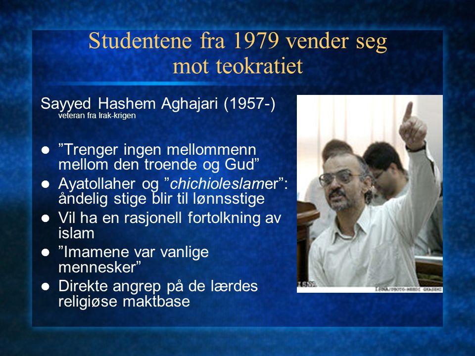 Studentene fra 1979 vender seg mot teokratiet Sayyed Hashem Aghajari (1957-) veteran fra Irak-krigen Trenger ingen mellommenn mellom den troende og Gud Ayatollaher og chichioleslamer : åndelig stige blir til lønnsstige Vil ha en rasjonell fortolkning av islam Imamene var vanlige mennesker Direkte angrep på de lærdes religiøse maktbase
