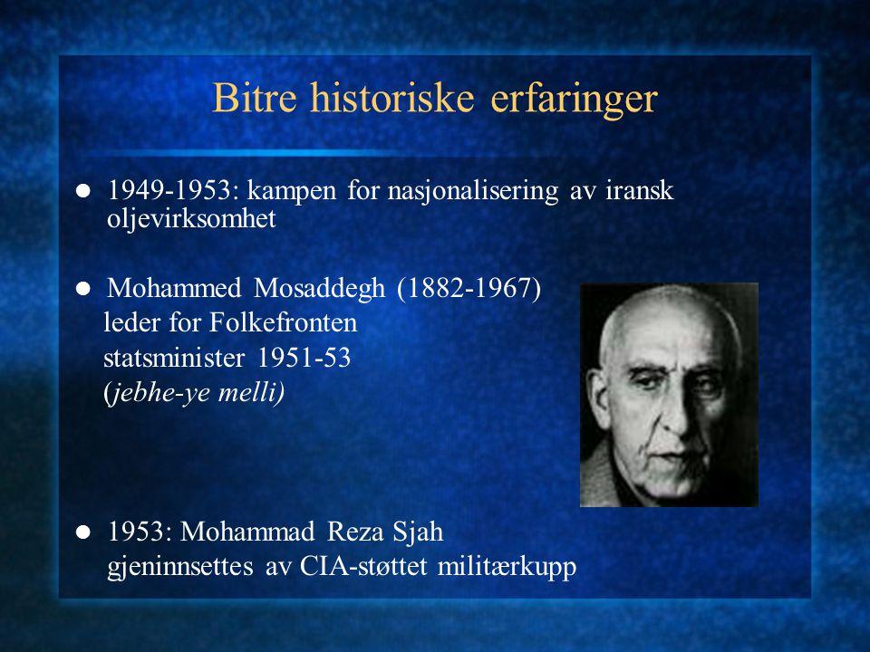 Bitre historiske erfaringer 1949-1953: kampen for nasjonalisering av iransk oljevirksomhet Mohammed Mosaddegh (1882-1967) leder for Folkefronten statsminister 1951-53 (jebhe-ye melli) 1953: Mohammad Reza Sjah gjeninnsettes av CIA-støttet militærkupp