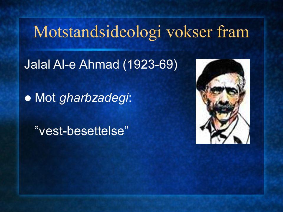 Motstandsideologi vokser fram Jalal Al-e Ahmad (1923-69) Mot gharbzadegi: vest-besettelse