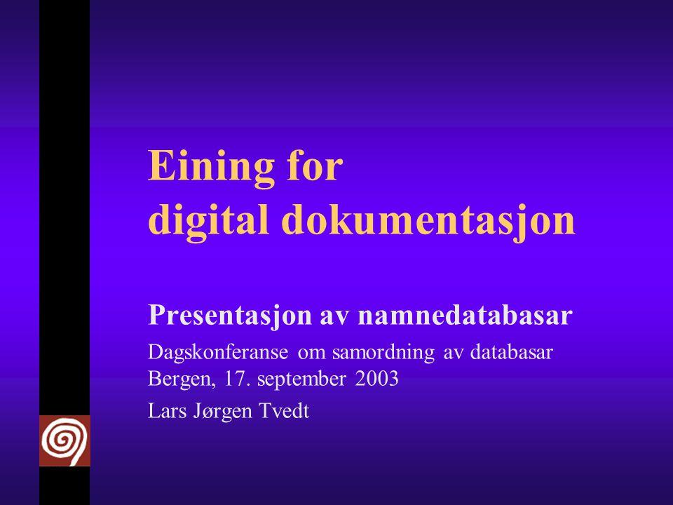 Eining for digital dokumentasjon Presentasjon av namnedatabasar Dagskonferanse om samordning av databasar Bergen, 17.