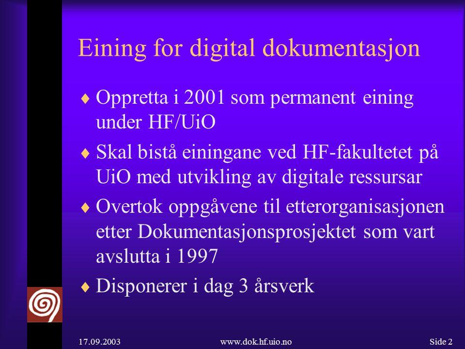 17.09.2003www.dok.hf.uio.noSide 2 Eining for digital dokumentasjon  Oppretta i 2001 som permanent eining under HF/UiO  Skal bistå einingane ved HF-fakultetet på UiO med utvikling av digitale ressursar  Overtok oppgåvene til etterorganisasjonen etter Dokumentasjonsprosjektet som vart avslutta i 1997  Disponerer i dag 3 årsverk