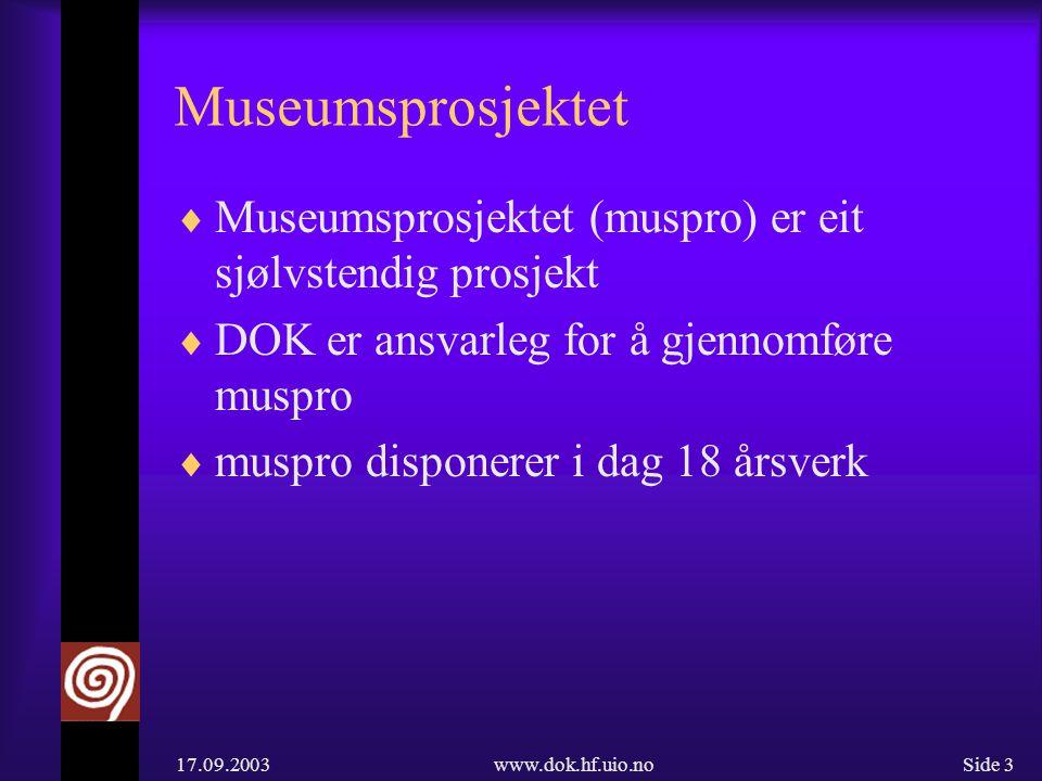 17.09.2003www.dok.hf.uio.noSide 3 Museumsprosjektet  Museumsprosjektet (muspro) er eit sjølvstendig prosjekt  DOK er ansvarleg for å gjennomføre muspro  muspro disponerer i dag 18 årsverk