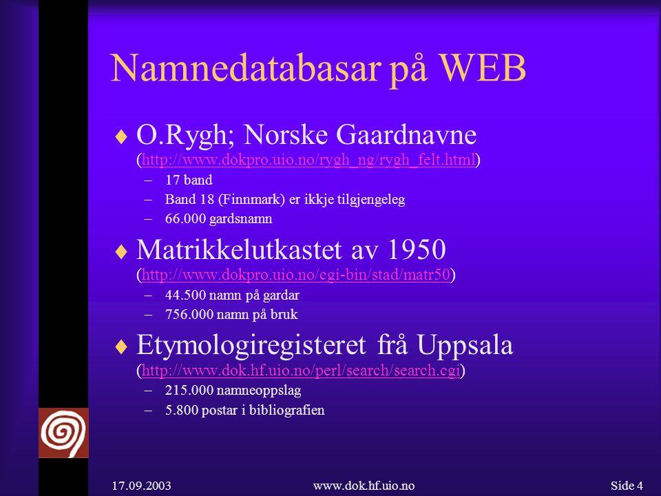 17.09.2003www.dok.hf.uio.noSide 4 Namnedatabasar på WEB  O.Rygh; Norske Gaardnavne (http://www.dokpro.uio.no/rygh_ng/rygh_felt.html)http://www.dokpro.uio.no/rygh_ng/rygh_felt.html –17 band –Band 18 (Finnmark) er ikkje tilgjengeleg –66.000 gardsnamn  Matrikkelutkastet av 1950 (http://www.dokpro.uio.no/cgi-bin/stad/matr50)http://www.dokpro.uio.no/cgi-bin/stad/matr50 –44.500 namn på gardar –756.000 namn på bruk  Etymologiregisteret frå Uppsala (http://www.dok.hf.uio.no/perl/search/search.cgi)http://www.dok.hf.uio.no/perl/search/search.cgi –215.000 namneoppslag –5.800 postar i bibliografien