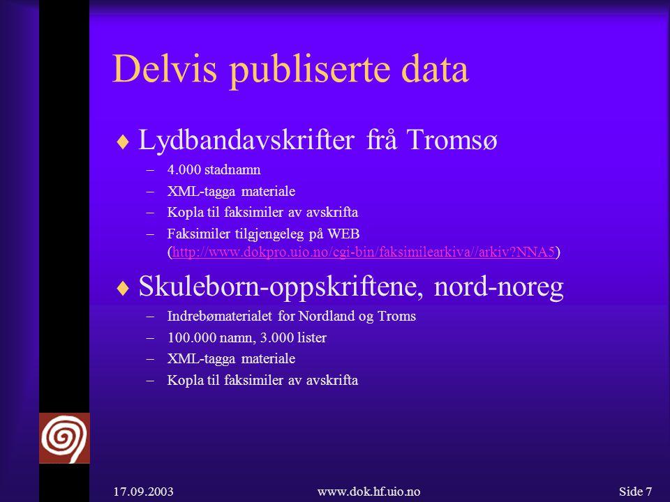 17.09.2003www.dok.hf.uio.noSide 7 Delvis publiserte data  Lydbandavskrifter frå Tromsø –4.000 stadnamn –XML-tagga materiale –Kopla til faksimiler av avskrifta –Faksimiler tilgjengeleg på WEB (http://www.dokpro.uio.no/cgi-bin/faksimilearkiva//arkiv?NNA5)http://www.dokpro.uio.no/cgi-bin/faksimilearkiva//arkiv?NNA5  Skuleborn-oppskriftene, nord-noreg –Indrebømaterialet for Nordland og Troms –100.000 namn, 3.000 lister –XML-tagga materiale –Kopla til faksimiler av avskrifta