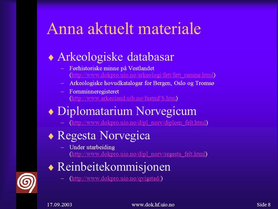 17.09.2003www.dok.hf.uio.noSide 8 Anna aktuelt materiale  Arkeologiske databasar –Førhistoriske minne på Vestlandet (http://www.dokpro.uio.no/arkeologi/fett/fett_ramme.html)http://www.dokpro.uio.no/arkeologi/fett/fett_ramme.html –Arkeologiske hovudkatalogar for Bergen, Oslo og Tromsø –Fornminneregisteret (http://www.arkeoland.uib.no/fastmFS.htm)http://www.arkeoland.uib.no/fastmFS.htm  Diplomatarium Norvegicum –(http://www.dokpro.uio.no/dipl_norv/diplom_felt.html)http://www.dokpro.uio.no/dipl_norv/diplom_felt.html  Regesta Norvegica –Under utarbeiding (http://www.dokpro.uio.no/dipl_norv/regesta_felt.html)http://www.dokpro.uio.no/dipl_norv/regesta_felt.html  Reinbeitekommisjonen –(http://www.dokpro.uio.no/qvigstad/)http://www.dokpro.uio.no/qvigstad/