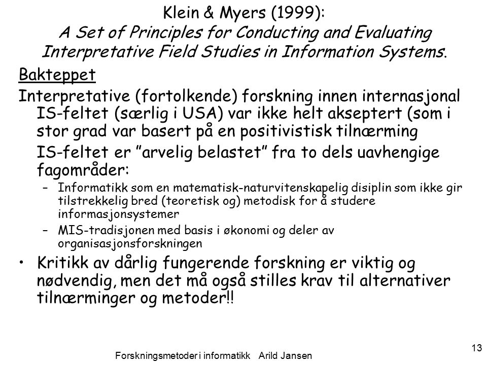 Forskningsmetoder i informatikk Arild Jansen 13 Klein & Myers (1999): A Set of Principles for Conducting and Evaluating Interpretative Field Studies in Information Systems.