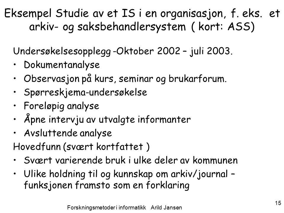 Forskningsmetoder i informatikk Arild Jansen 15 Eksempel Studie av et IS i en organisasjon, f.