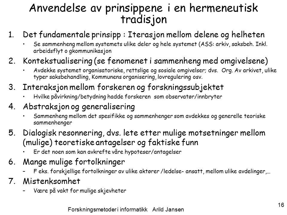 Forskningsmetoder i informatikk Arild Jansen 16 Anvendelse av prinsippene i en hermeneutisk tradisjon 1.Det fundamentale prinsipp : Iterasjon mellom delene og helheten Se sammenheng mellom systemets ulike deler og hele systemet (ASS: arkiv, saksbeh.