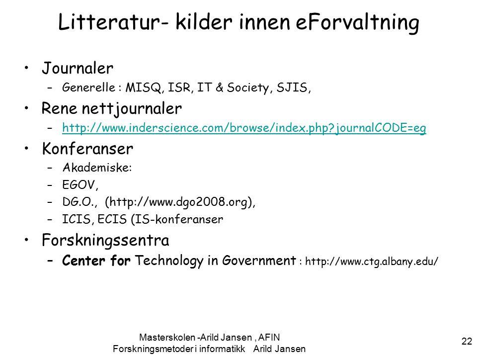 Forskningsmetoder i informatikk Arild Jansen 22 Litteratur- kilder innen eForvaltning Journaler –Generelle : MISQ, ISR, IT & Society, SJIS, Rene nettjournaler –http://www.inderscience.com/browse/index.php journalCODE=eghttp://www.inderscience.com/browse/index.php journalCODE=eg Konferanser –Akademiske: –EGOV, –DG.O., (http://www.dgo2008.org), –ICIS, ECIS (IS-konferanser Forskningssentra –Center for Technology in Government : http://www.ctg.albany.edu/ Masterskolen -Arild Jansen, AFIN