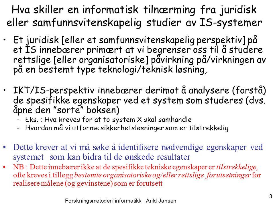 Forskningsmetoder i informatikk Arild Jansen 3 Hva skiller en informatisk tilnærming fra juridisk eller samfunnsvitenskapelig studier av IS-systemer Et juridisk [eller et samfunnsvitenskapelig perspektiv] på et IS innebærer primært at vi begrenser oss til å studere rettslige [eller organisatoriske] påvirkning på/virkningen av på en bestemt type teknologi/teknisk løsning, IKT/IS-perspektiv innebærer derimot å analysere (forstå) de spesifikke egenskaper ved et system som studeres (dvs.