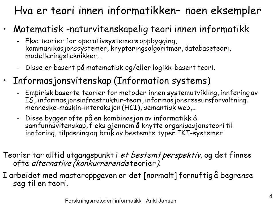 Forskningsmetoder i informatikk Arild Jansen 4 Hva er teori innen informatikken– noen eksempler Matematisk -naturvitenskapelig teori innen informatikk -Eks: teorier for operativsystemers oppbygging, kommunikasjonssystemer, krypteringsalgoritmer, databaseteori, modelleringsteknikker,… -Disse er basert på matematisk og/eller logikk-basert teori.