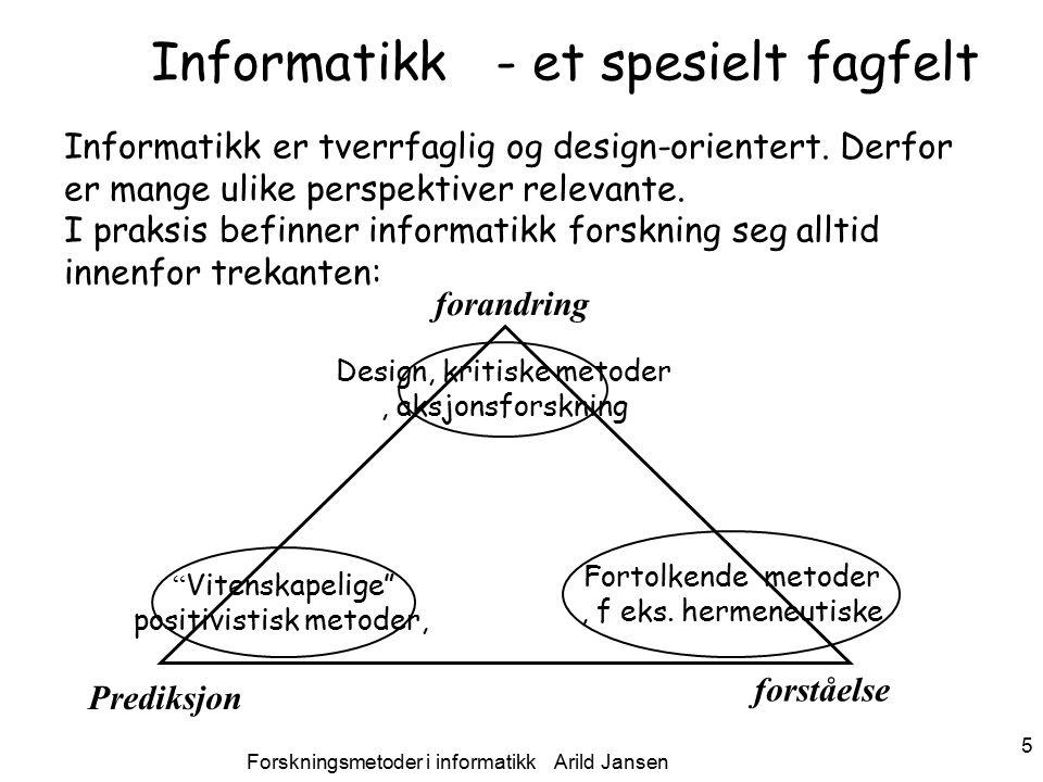 Forskningsmetoder i informatikk Arild Jansen 6 Masterskolen våren 2010 Arild Jansen, AFIN Typer av IS forskning Positivistisk (arven fra naturvitenskapen og økonomene): –Formelle, entydige forskningsspørsmål (påstander, hypoteser) –hypotesetesting for å bekrefte eller avkrefte påstandene –Kvantifiserbare variable –Utvalget som studeres er et representativt utvalg Interpretative (fortolkende): –Tar utgangspunkt i at vår kunnskap om virkeligheten er framkommet ved sosiale konstruksjoner … –Forsøker å forstå fenomener ut fra den mening vi tillegger dem –Dominerende i sosialantropologi & etnografi, også i mye brukt i sosiologi Design – endringsorientert –Prøver ut noe nytt – antakelser om virkning –Stiller krav forskerens ærlighet i forhold til intensjon, etikk, mm Kritisk tradisjon –Være kritisk, i opposisjon til rådende forhold, søke å avdekke f eks.
